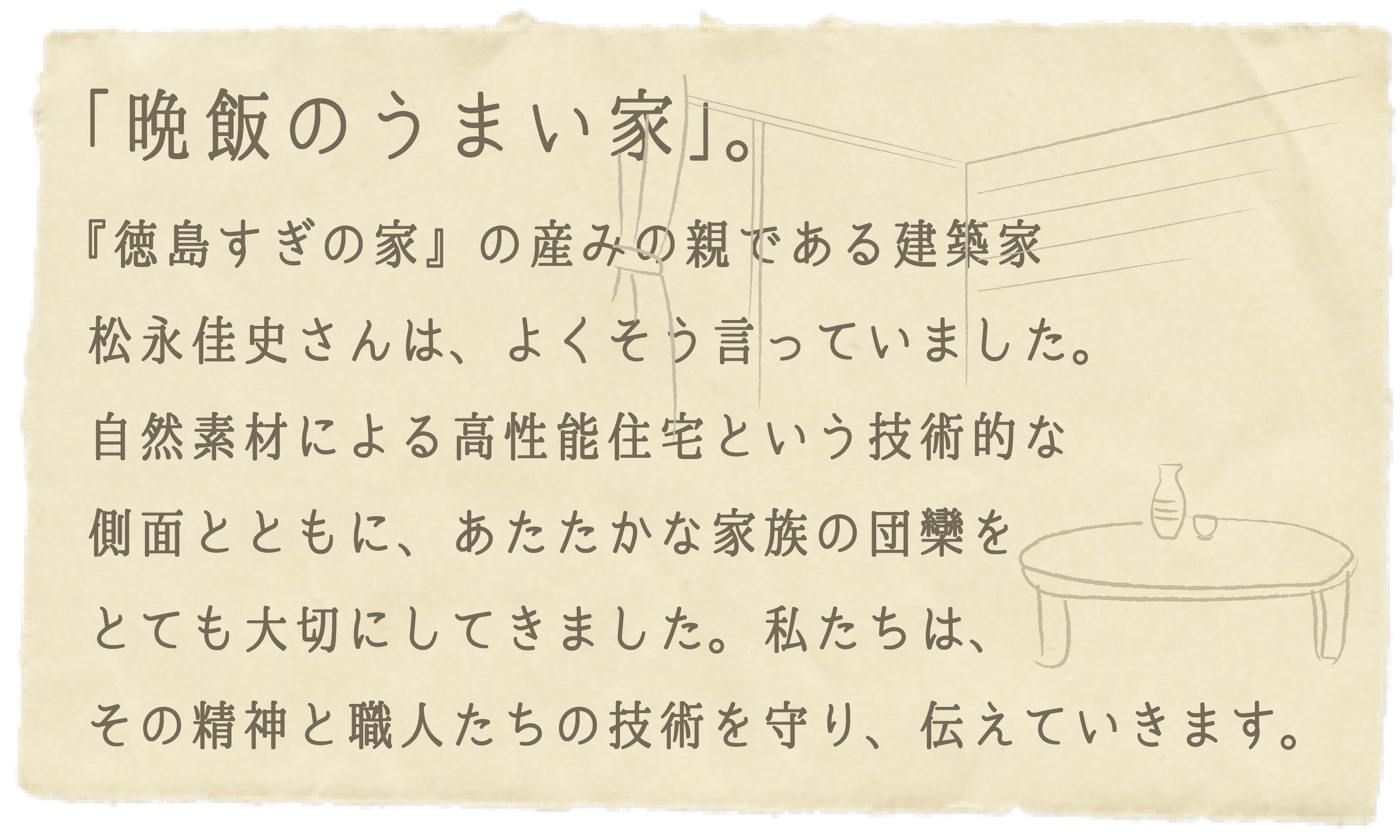 「晩飯のうまい家」。『徳島すぎの家』の産みの親である建築家 松永佳史さんは、よくそう言っていました。自然素材による高性能住宅という技術的な側面とともに、あたたかな家族の団欒をとても大切にしてきました。私たちは、その精神と職人たちの技術を守り、伝えていきます。